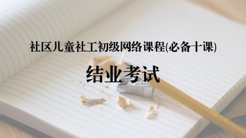 社区儿童社工初级网络课程(必备十课):结业考试